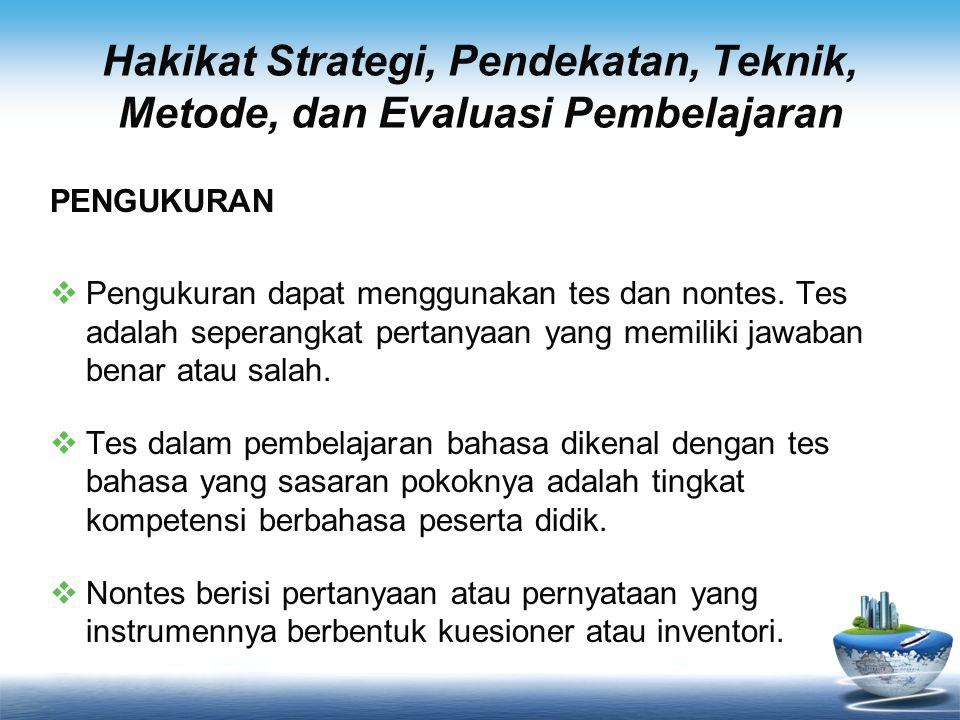 Hakikat Strategi, Pendekatan, Teknik, Metode, dan Evaluasi Pembelajaran PENGUKURAN  Pengukuran dapat menggunakan tes dan nontes. Tes adalah seperangk