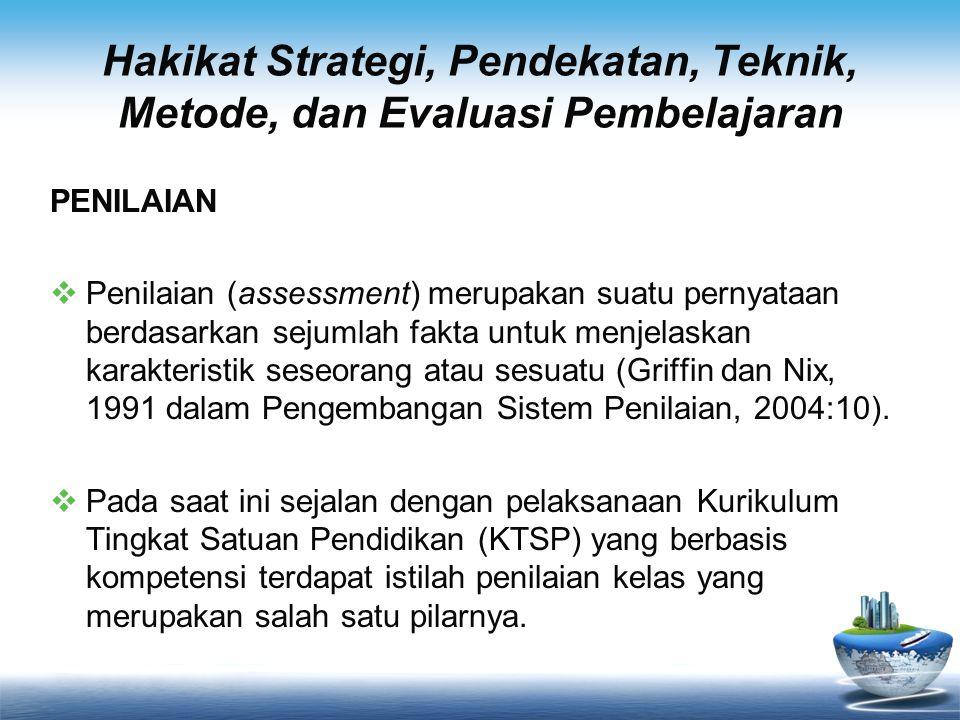 Hakikat Strategi, Pendekatan, Teknik, Metode, dan Evaluasi Pembelajaran PENILAIAN  Penilaian (assessment) merupakan suatu pernyataan berdasarkan seju
