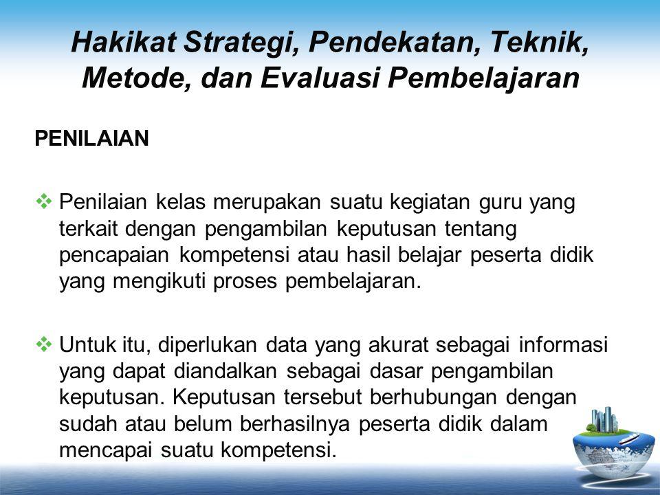 Hakikat Strategi, Pendekatan, Teknik, Metode, dan Evaluasi Pembelajaran PENILAIAN  Penilaian kelas merupakan suatu kegiatan guru yang terkait dengan
