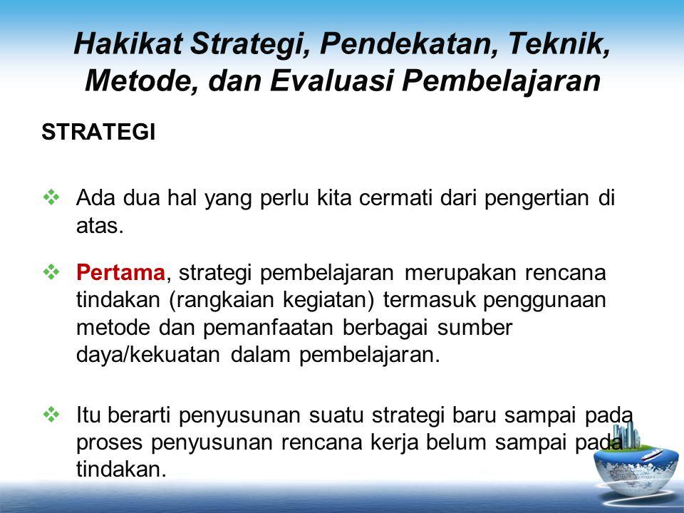Hakikat Strategi, Pendekatan, Teknik, Metode, dan Evaluasi Pembelajaran STRATEGI  Ada dua hal yang perlu kita cermati dari pengertian di atas.  Pert