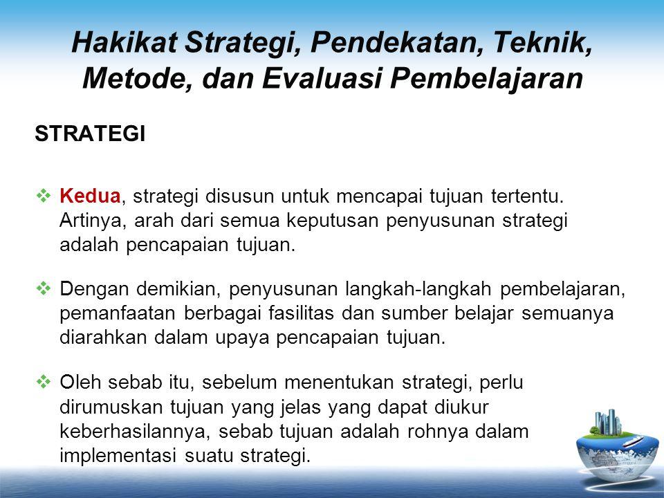 Hakikat Strategi, Pendekatan, Teknik, Metode, dan Evaluasi Pembelajaran STRATEGI  Kedua, strategi disusun untuk mencapai tujuan tertentu. Artinya, ar