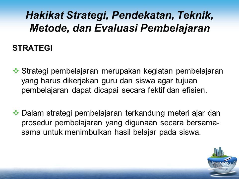 Hakikat Strategi, Pendekatan, Teknik, Metode, dan Evaluasi Pembelajaran STRATEGI  Strategi pembelajaran merupakan kegiatan pembelajaran yang harus di