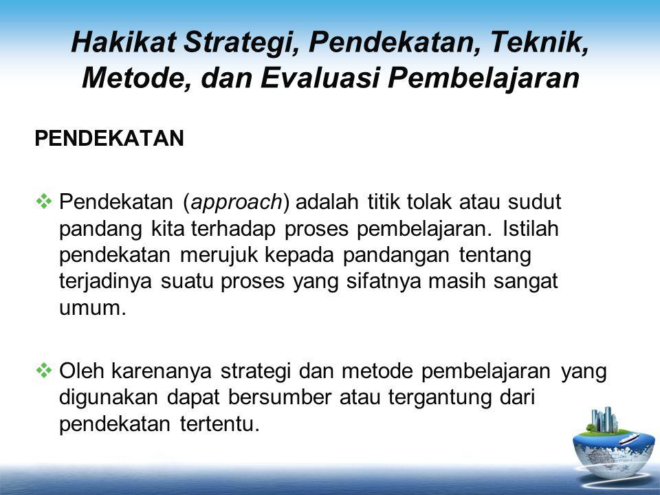 Hakikat Strategi, Pendekatan, Teknik, Metode, dan Evaluasi Pembelajaran PENDEKATAN  Roy Killen (1998) misalnya, mencatat ada dua pendekatan dalam pembelajaran, yaitu pendekatan yang berpusat pada guru (teacher-centred approaches) dan pendekatan yang berpusat pada siswa (student-centred approaches).