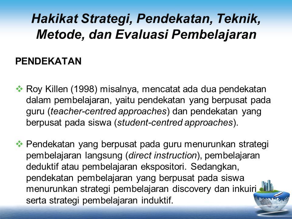 Hakikat Strategi, Pendekatan, Teknik, Metode, dan Evaluasi Pembelajaran PENDEKATAN  Roy Killen (1998) misalnya, mencatat ada dua pendekatan dalam pem