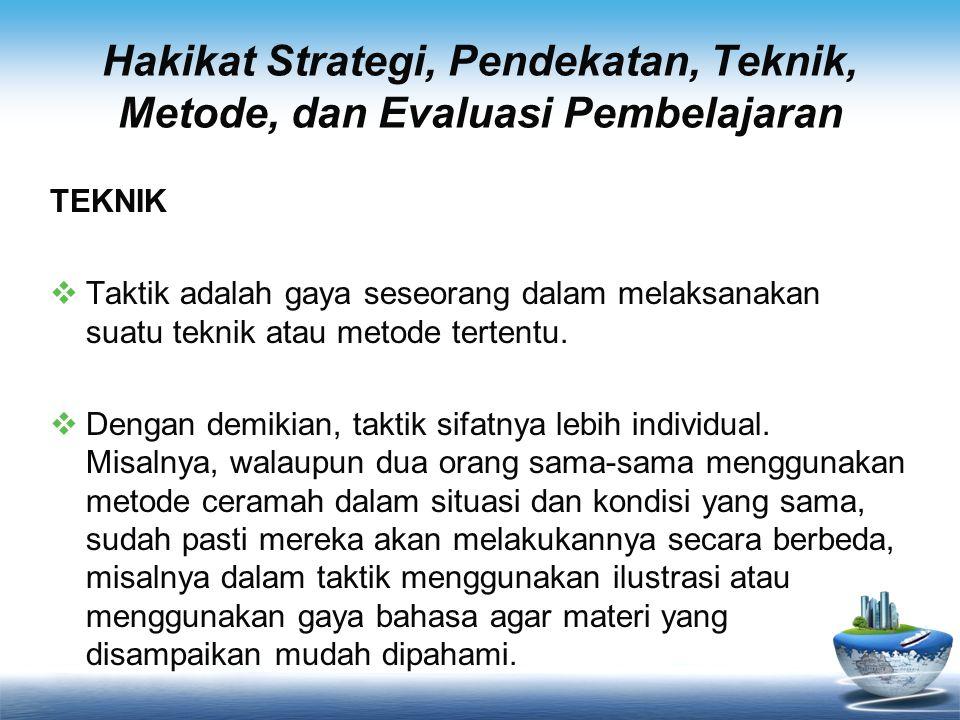 Hakikat Strategi, Pendekatan, Teknik, Metode, dan Evaluasi Pembelajaran METODE  Metode adalah cara yang digunakan untuk mengimplementasikan rencana yang sudah disusun dalam kegiatan nyata agar tujuan yang telah disusun tercapai secara optimal.