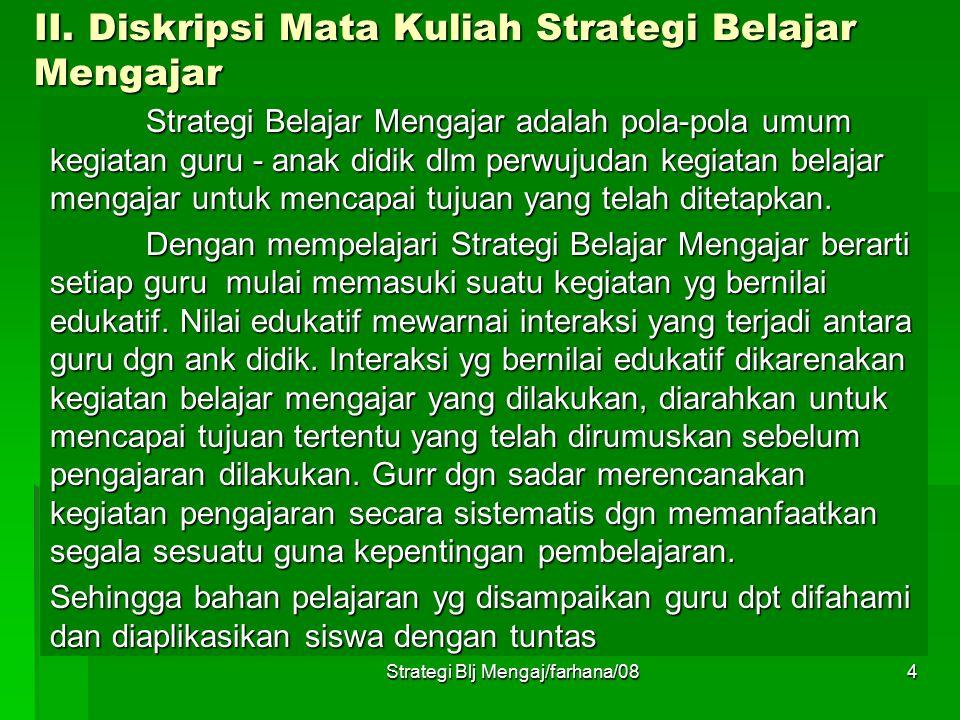 Strategi Blj Mengaj/farhana/083 I. Manfaat Matakuliah Strategi Belajar Mengajar:  Dalam rangka pengembangan variasi mengajar yang dilakukan guru atau