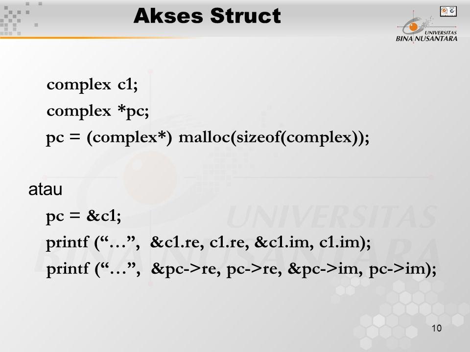 10 Akses Struct complex c1; complex *pc; pc = (complex*) malloc(sizeof(complex)); atau pc = &c1; printf ( … , &c1.re, c1.re, &c1.im, c1.im); printf ( … , &pc->re, pc->re, &pc->im, pc->im);