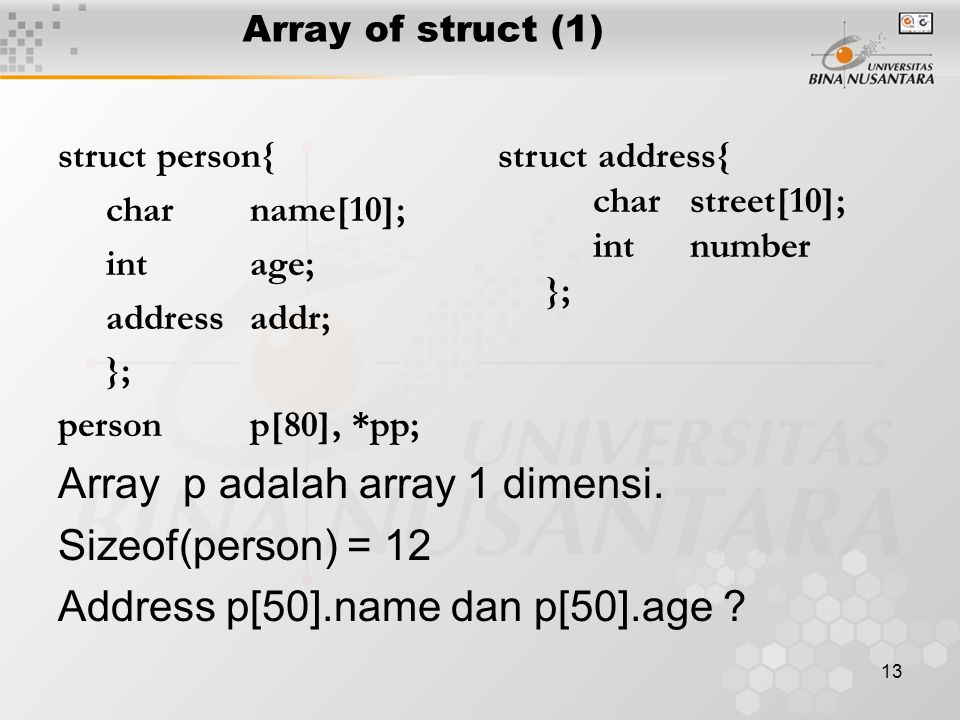 13 Array of struct (1) struct person{ charname[10]; intage; addressaddr; }; person p[80], *pp; Array p adalah array 1 dimensi. Sizeof(person) = 12 Add