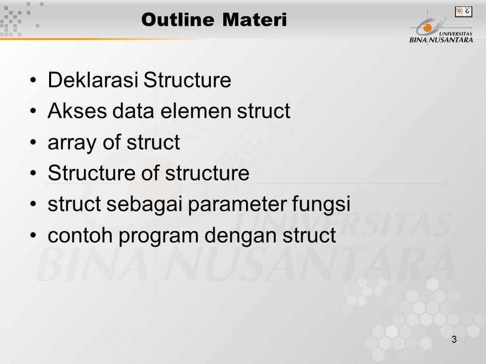 4 Definisi Structure Elemen array : heterogen Elemen struct disebut field Akses elemen array : random melalui nama_struct.nama_field Penempatan field dalam memory : berurutan, secara logikal dan fisikal Jumlah dan tipe field menentukan jumlah memori