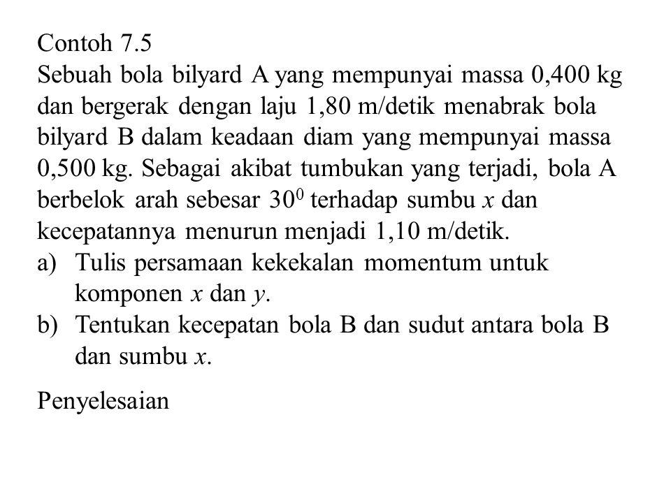 Contoh 7.5 Sebuah bola bilyard A yang mempunyai massa 0,400 kg dan bergerak dengan laju 1,80 m/detik menabrak bola bilyard B dalam keadaan diam yang mempunyai massa 0,500 kg.