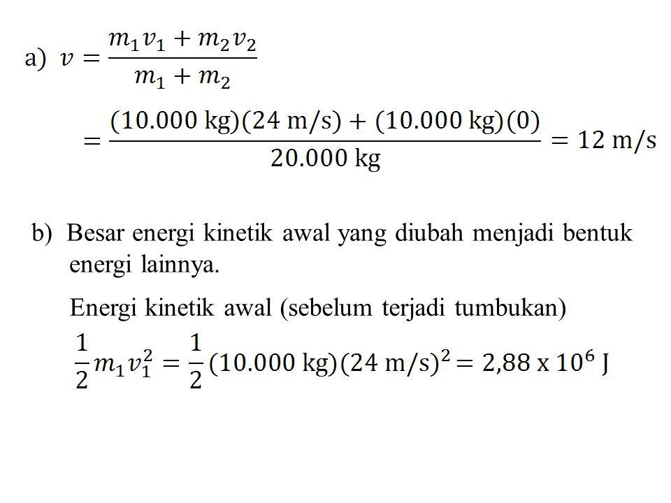 b) Besar energi kinetik awal yang diubah menjadi bentuk energi lainnya. Energi kinetik awal (sebelum terjadi tumbukan)
