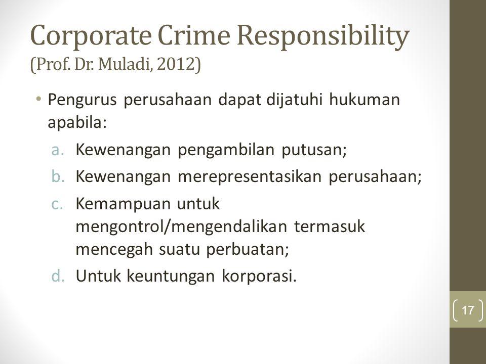 Corporate Crime Responsibility (Prof. Dr. Muladi, 2012) Pengurus perusahaan dapat dijatuhi hukuman apabila: a.Kewenangan pengambilan putusan; b.Kewena
