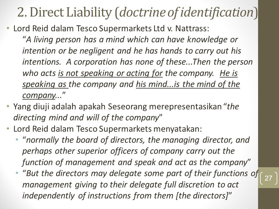 """2. Direct Liability (doctrine of identification) Lord Reid dalam Tesco Supermarkets Ltd v. Nattrass: """"A living person has a mind which can have knowle"""
