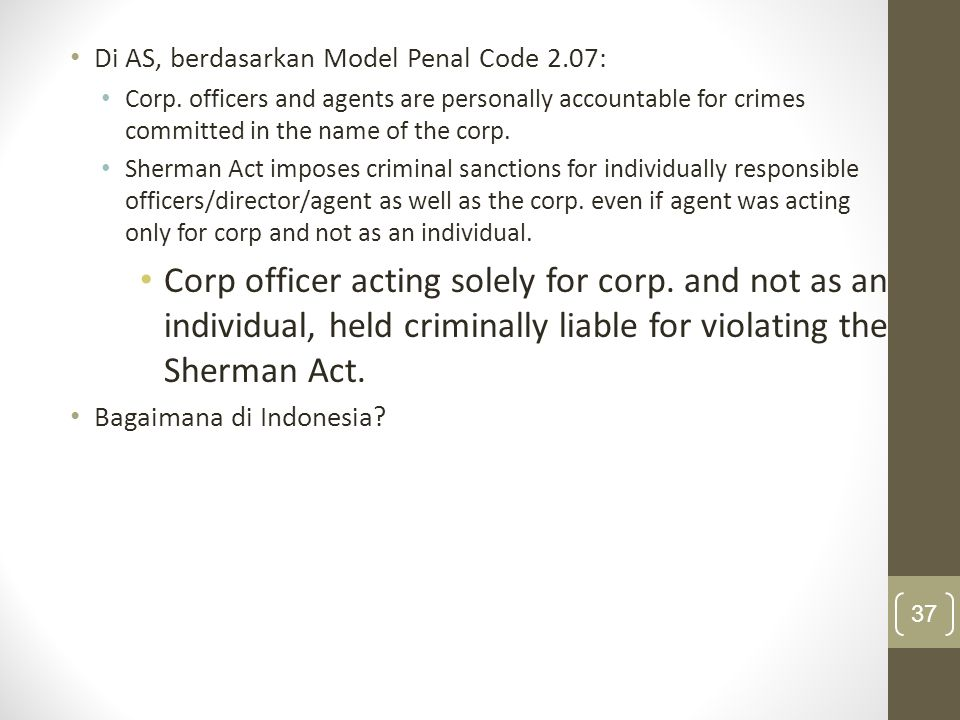 Di AS, berdasarkan Model Penal Code 2.07: Corp. officers and agents are personally accountable for crimes committed in the name of the corp. Sherman A