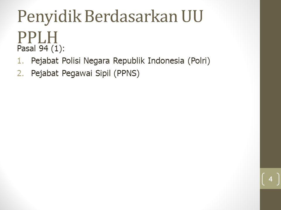Penyidik Berdasarkan UU PPLH Pasal 94 (1): 1.Pejabat Polisi Negara Republik Indonesia (Polri) 2.Pejabat Pegawai Sipil (PPNS) 4