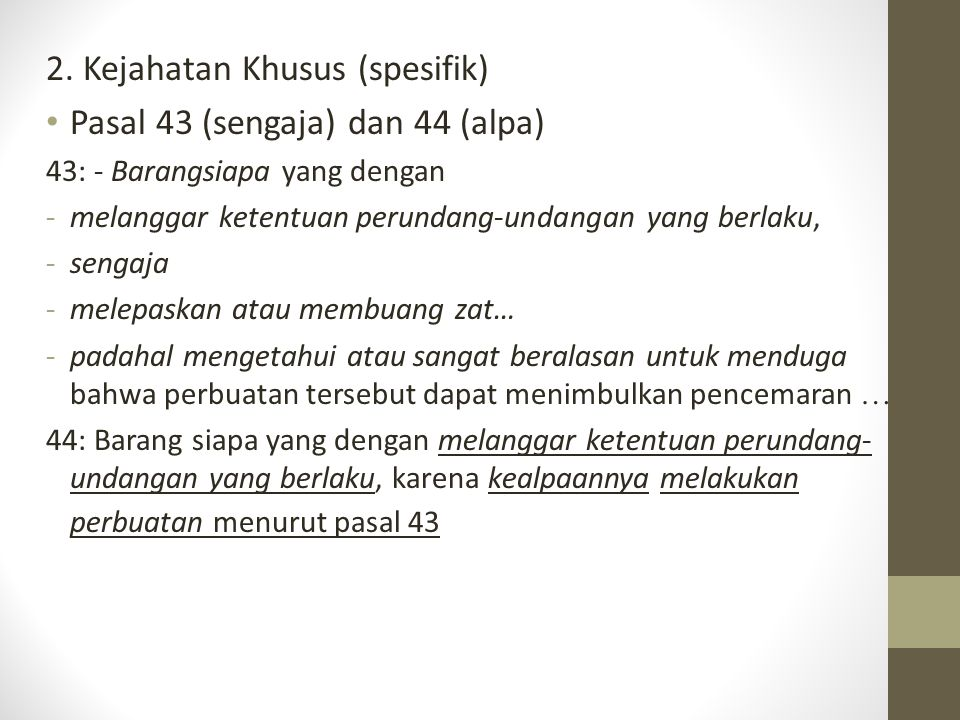 2. Kejahatan Khusus (spesifik) Pasal 43 (sengaja) dan 44 (alpa) 43: - Barangsiapa yang dengan -melanggar ketentuan perundang-undangan yang berlaku, -s