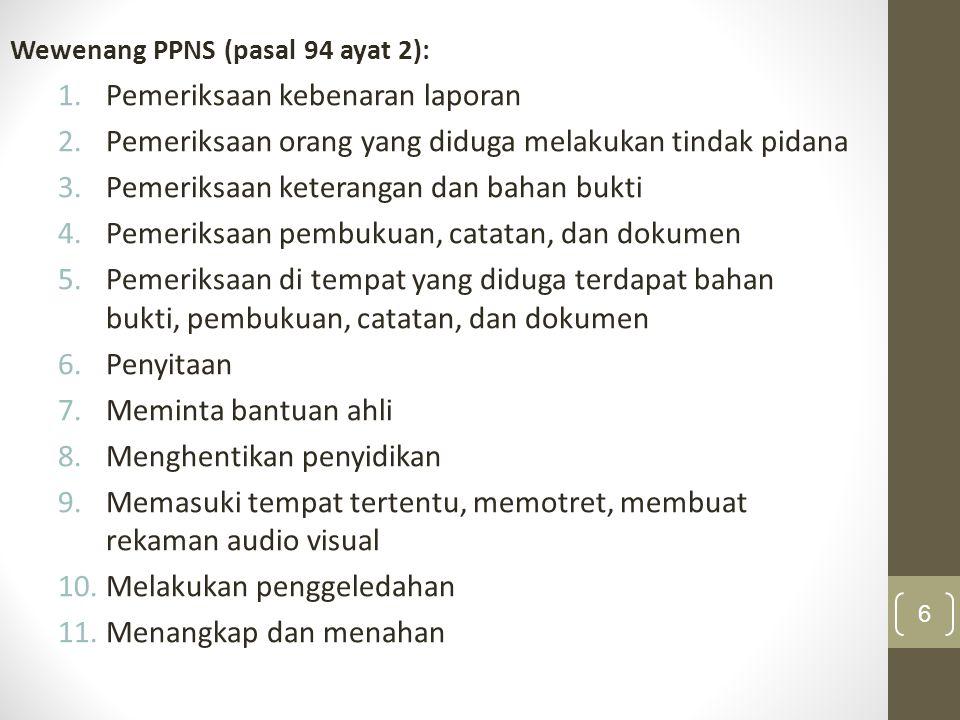 Wewenang PPNS (pasal 94 ayat 2): 1.Pemeriksaan kebenaran laporan 2.Pemeriksaan orang yang diduga melakukan tindak pidana 3.Pemeriksaan keterangan dan