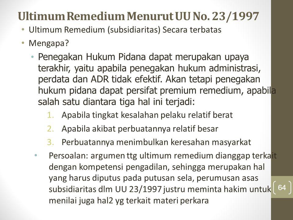 Ultimum Remedium Menurut UU No. 23/1997 Ultimum Remedium (subsidiaritas) Secara terbatas Mengapa? Penegakan Hukum Pidana dapat merupakan upaya terakhi