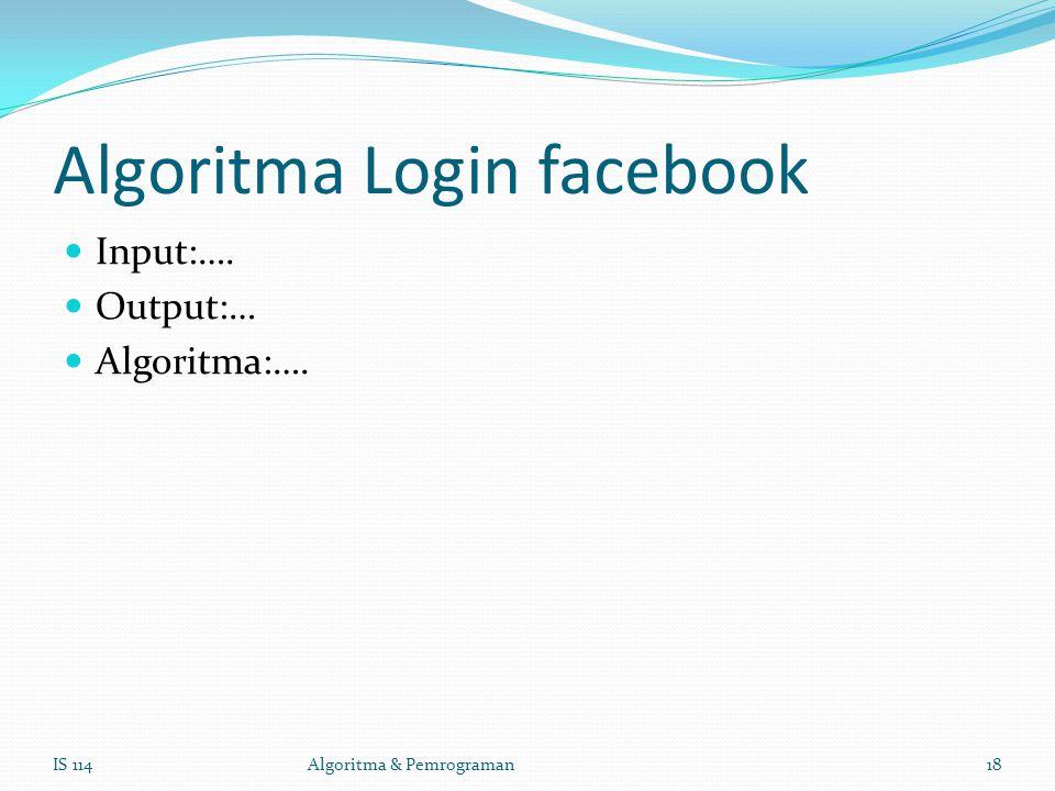 Algoritma Login facebook Input:…. Output:… Algoritma:…. IS 114Algoritma & Pemrograman18