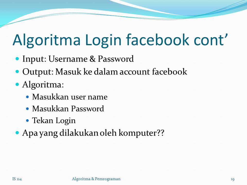 Algoritma Login facebook cont' Input: Username & Password Output: Masuk ke dalam account facebook Algoritma: Masukkan user name Masukkan Password Tekan Login Apa yang dilakukan oleh komputer?.