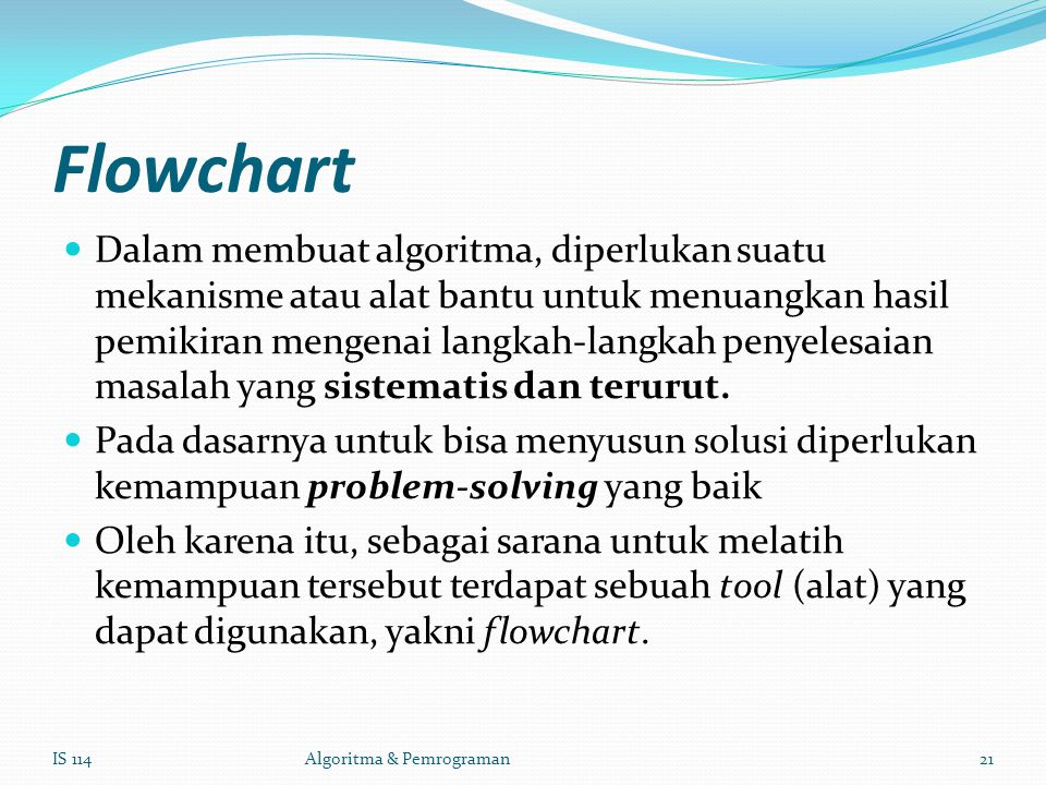 Flowchart Dalam membuat algoritma, diperlukan suatu mekanisme atau alat bantu untuk menuangkan hasil pemikiran mengenai langkah-langkah penyelesaian masalah yang sistematis dan terurut.