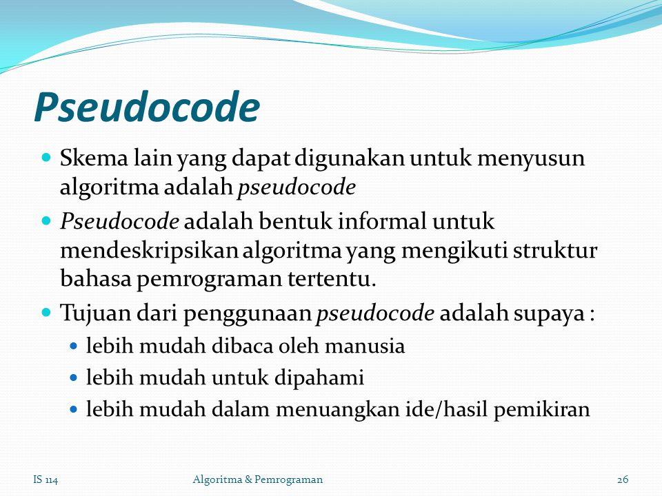 Pseudocode Skema lain yang dapat digunakan untuk menyusun algoritma adalah pseudocode Pseudocode adalah bentuk informal untuk mendeskripsikan algoritma yang mengikuti struktur bahasa pemrograman tertentu.