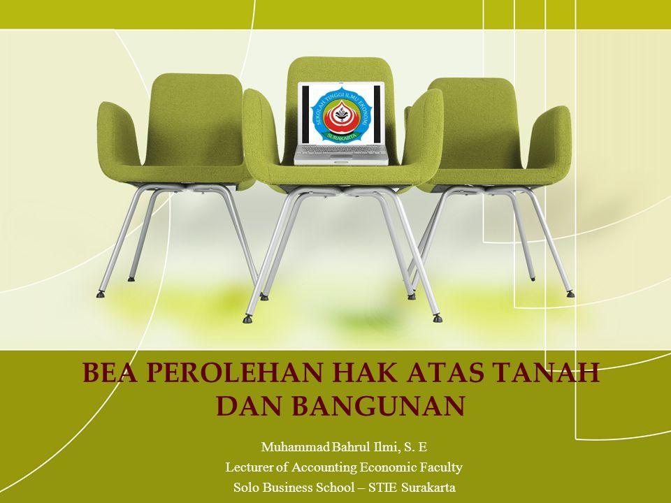 BEA PEROLEHAN HAK ATAS TANAH DAN BANGUNAN Muhammad Bahrul Ilmi, S. E Lecturer of Accounting Economic Faculty Solo Business School – STIE Surakarta