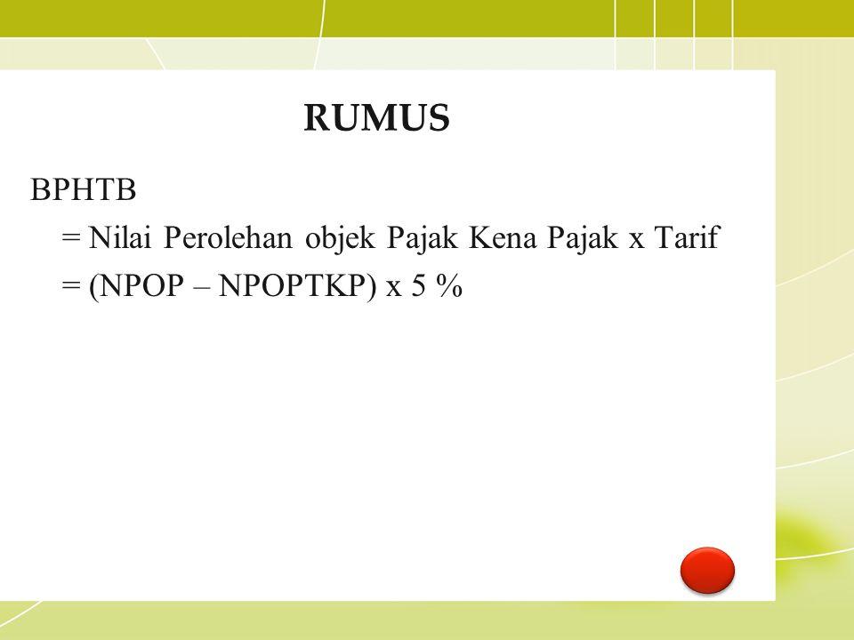 RUMUS BPHTB = Nilai Perolehan objek Pajak Kena Pajak x Tarif = (NPOP – NPOPTKP) x 5 %