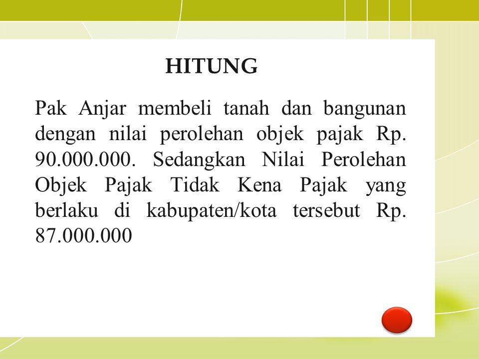 HITUNG Pak Anjar membeli tanah dan bangunan dengan nilai perolehan objek pajak Rp. 90.000.000. Sedangkan Nilai Perolehan Objek Pajak Tidak Kena Pajak