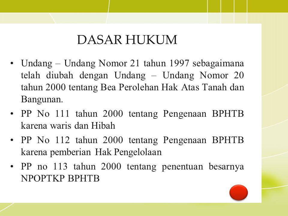 DASAR HUKUM Undang – Undang Nomor 21 tahun 1997 sebagaimana telah diubah dengan Undang – Undang Nomor 20 tahun 2000 tentang Bea Perolehan Hak Atas Tan
