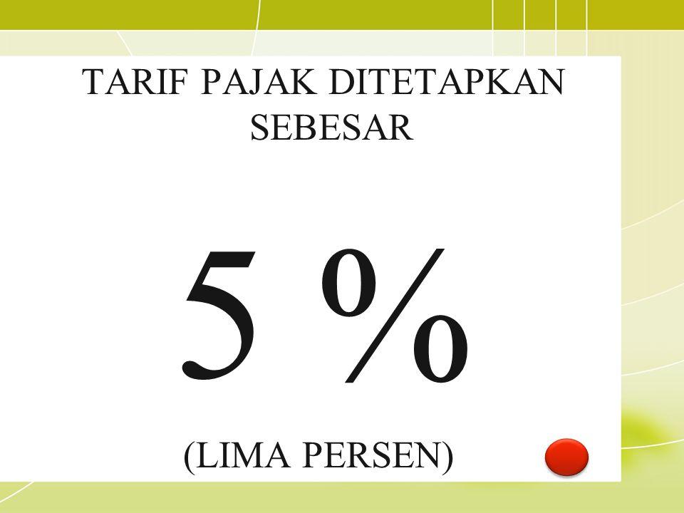 TARIF PAJAK DITETAPKAN SEBESAR 5 % (LIMA PERSEN)