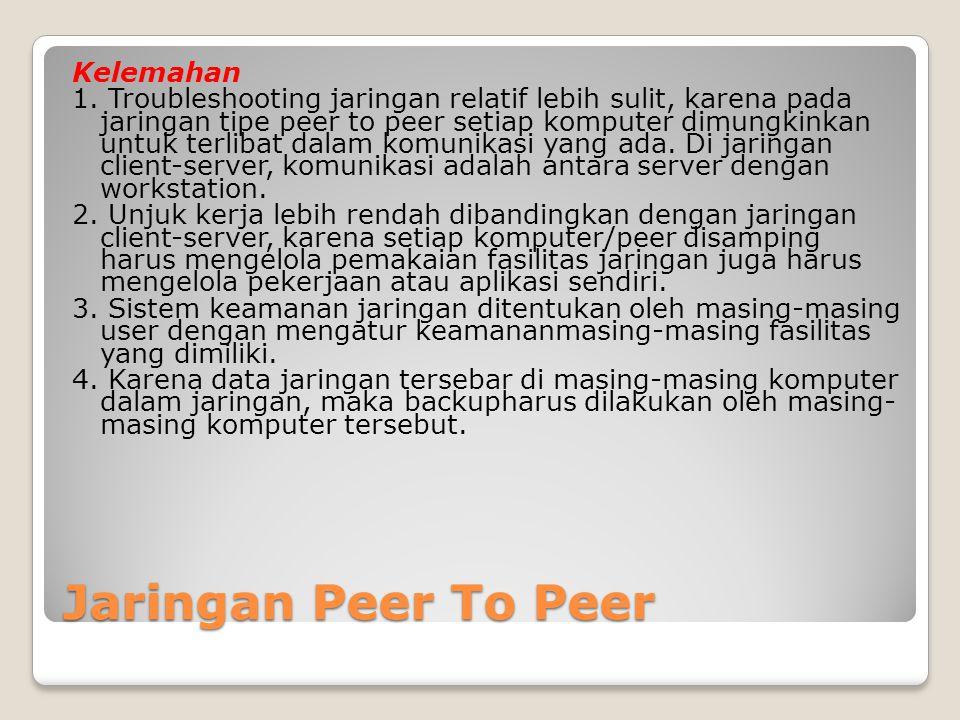 Jaringan Peer To Peer Kelemahan 1. Troubleshooting jaringan relatif lebih sulit, karena pada jaringan tipe peer to peer setiap komputer dimungkinkan u