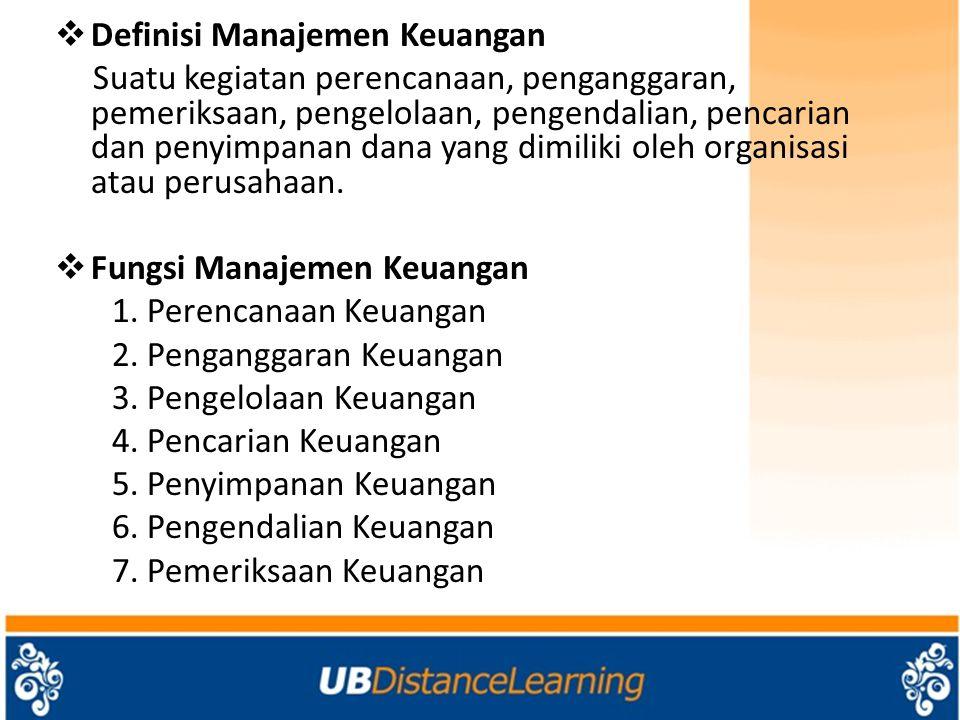  Definisi Manajemen Keuangan Suatu kegiatan perencanaan, penganggaran, pemeriksaan, pengelolaan, pengendalian, pencarian dan penyimpanan dana yang di