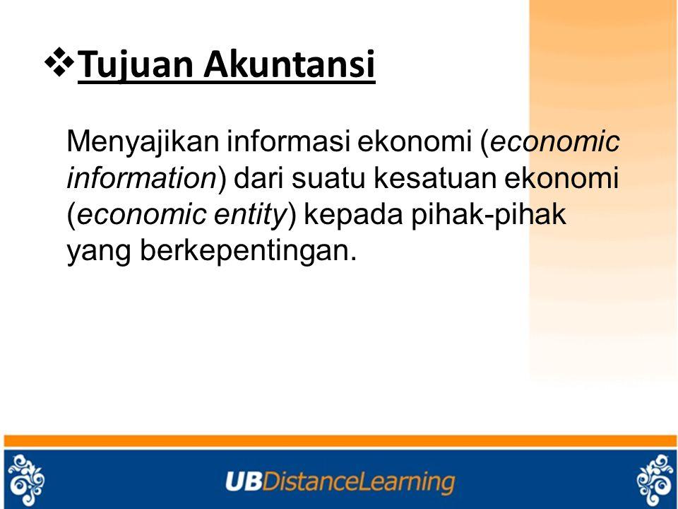  Tujuan Akuntansi Menyajikan informasi ekonomi (economic information) dari suatu kesatuan ekonomi (economic entity) kepada pihak-pihak yang berkepent