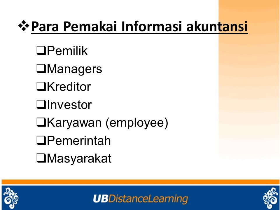  Para Pemakai Informasi akuntansi  Pemilik  Managers  Kreditor  Investor  Karyawan (employee)  Pemerintah  Masyarakat