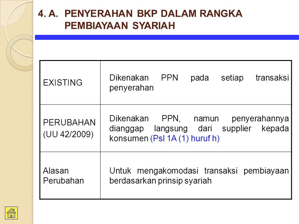 EXISTING Dikenakan PPN pada setiap transaksi penyerahan PERUBAHAN (UU 42/2009) Dikenakan PPN, namun penyerahannya dianggap langsung dari supplier kepada konsumen (Psl 1A (1) huruf h) Alasan Perubahan Untuk mengakomodasi transaksi pembiayaan berdasarkan prinsip syariah 4.