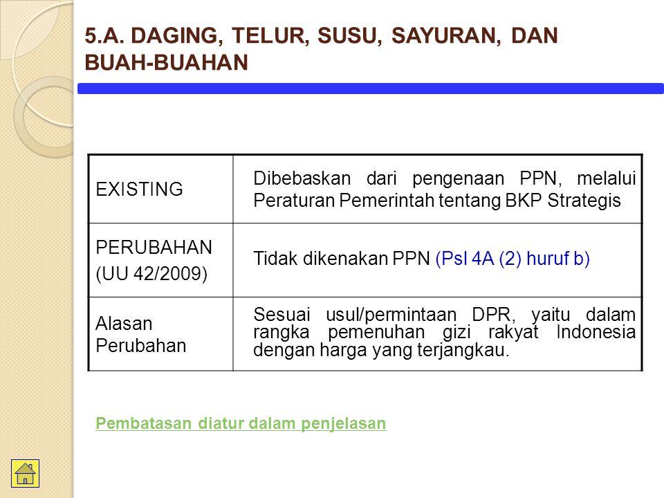 EXISTING Dibebaskan dari pengenaan PPN, melalui Peraturan Pemerintah tentang BKP Strategis PERUBAHAN (UU 42/2009) Tidak dikenakan PPN (Psl 4A (2) huruf b) Alasan Perubahan Sesuai usul/permintaan DPR, yaitu dalam rangka pemenuhan gizi rakyat Indonesia dengan harga yang terjangkau.