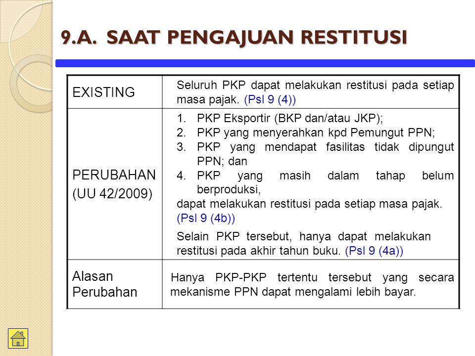 9.A. SAAT PENGAJUAN RESTITUSI EXISTING Seluruh PKP dapat melakukan restitusi pada setiap masa pajak. (Psl 9 (4)) PERUBAHAN (UU 42/2009) 1.PKP Eksporti