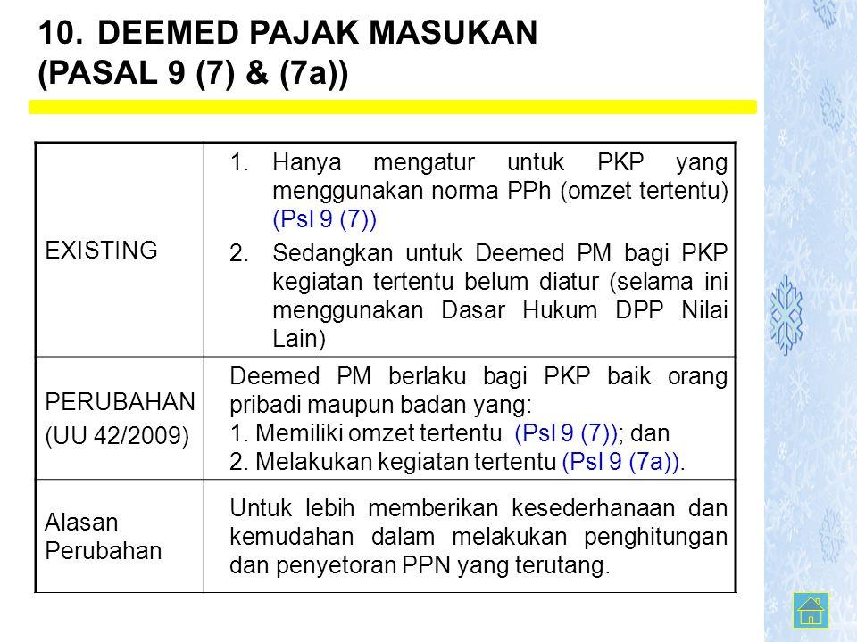 EXISTING 1.Hanya mengatur untuk PKP yang menggunakan norma PPh (omzet tertentu) (Psl 9 (7)) 2.Sedangkan untuk Deemed PM bagi PKP kegiatan tertentu belum diatur (selama ini menggunakan Dasar Hukum DPP Nilai Lain) PERUBAHAN (UU 42/2009) Deemed PM berlaku bagi PKP baik orang pribadi maupun badan yang: 1.