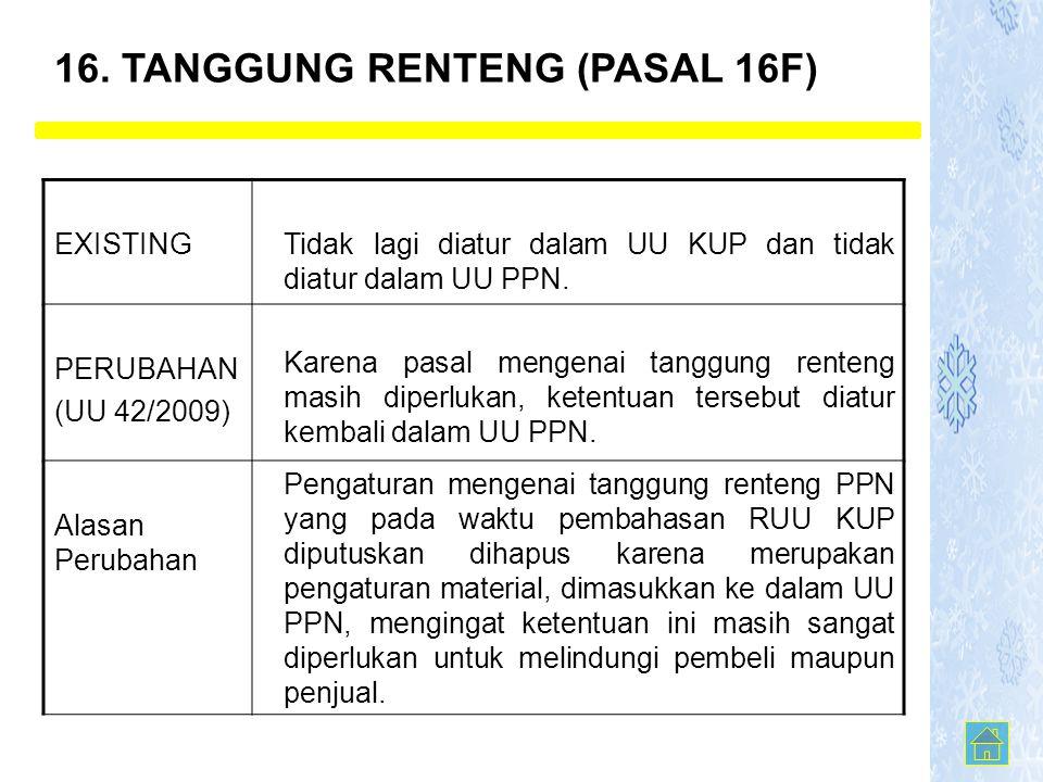 16. TANGGUNG RENTENG (PASAL 16F) EXISTINGTidak lagi diatur dalam UU KUP dan tidak diatur dalam UU PPN. PERUBAHAN (UU 42/2009) Karena pasal mengenai ta