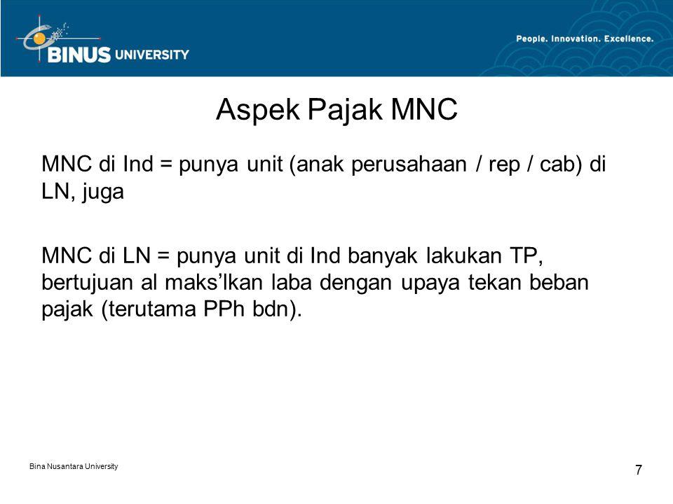 Bina Nusantara University 7 Aspek Pajak MNC MNC di Ind = punya unit (anak perusahaan / rep / cab) di LN, juga MNC di LN = punya unit di Ind banyak lakukan TP, bertujuan al maks'lkan laba dengan upaya tekan beban pajak (terutama PPh bdn).