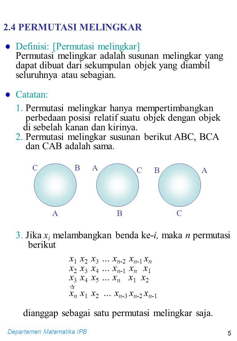 Departemen Matematika IPB 5 Catatan: 1. Permutasi melingkar hanya mempertimbangkan perbedaan posisi relatif suatu objek dengan objek di sebelah kanan