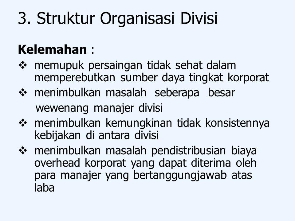 3. Struktur Organisasi Divisi Kelemahan :  memupuk persaingan tidak sehat dalam memperebutkan sumber daya tingkat korporat  menimbulkan masalah sebe