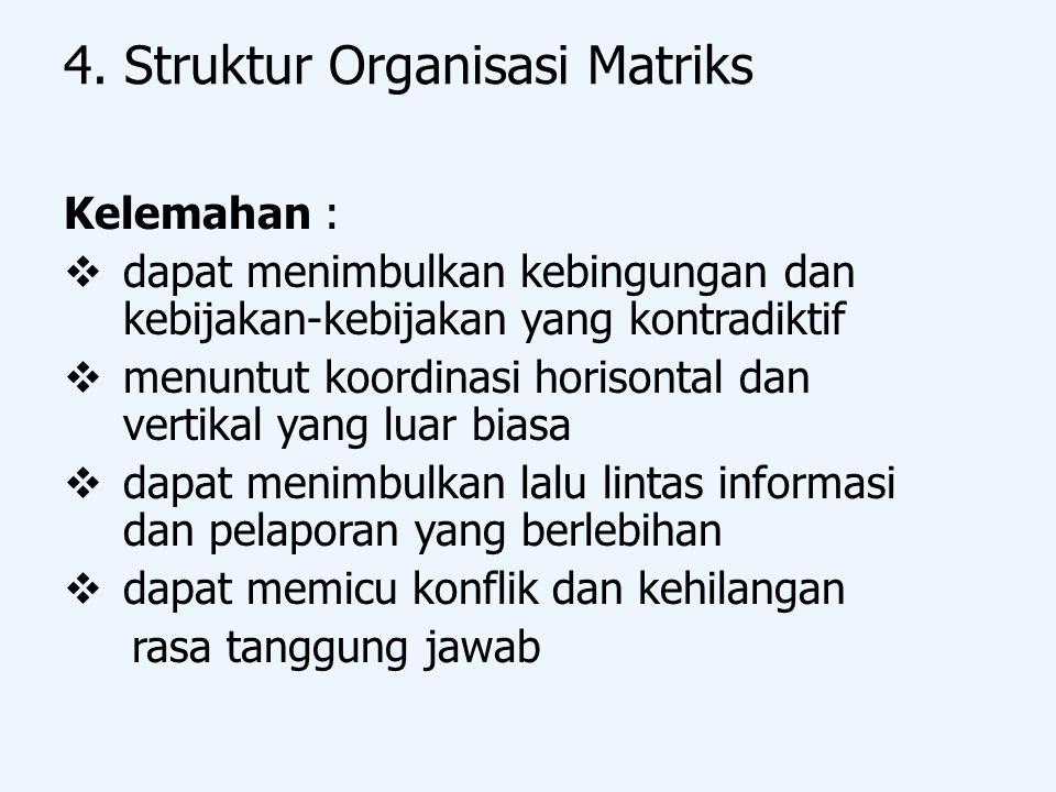 4. Struktur Organisasi Matriks Kelemahan :  dapat menimbulkan kebingungan dan kebijakan-kebijakan yang kontradiktif  menuntut koordinasi horisontal