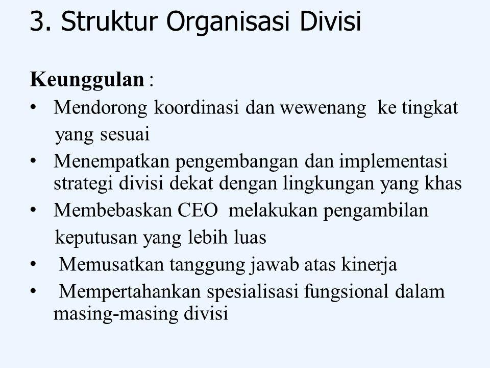 3. Struktur Organisasi Divisi Keunggulan : Mendorong koordinasi dan wewenang ke tingkat yang sesuai Menempatkan pengembangan dan implementasi strategi