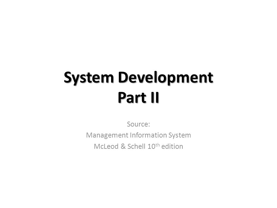 System Development Part II Source: Management Information System McLeod & Schell 10 th edition