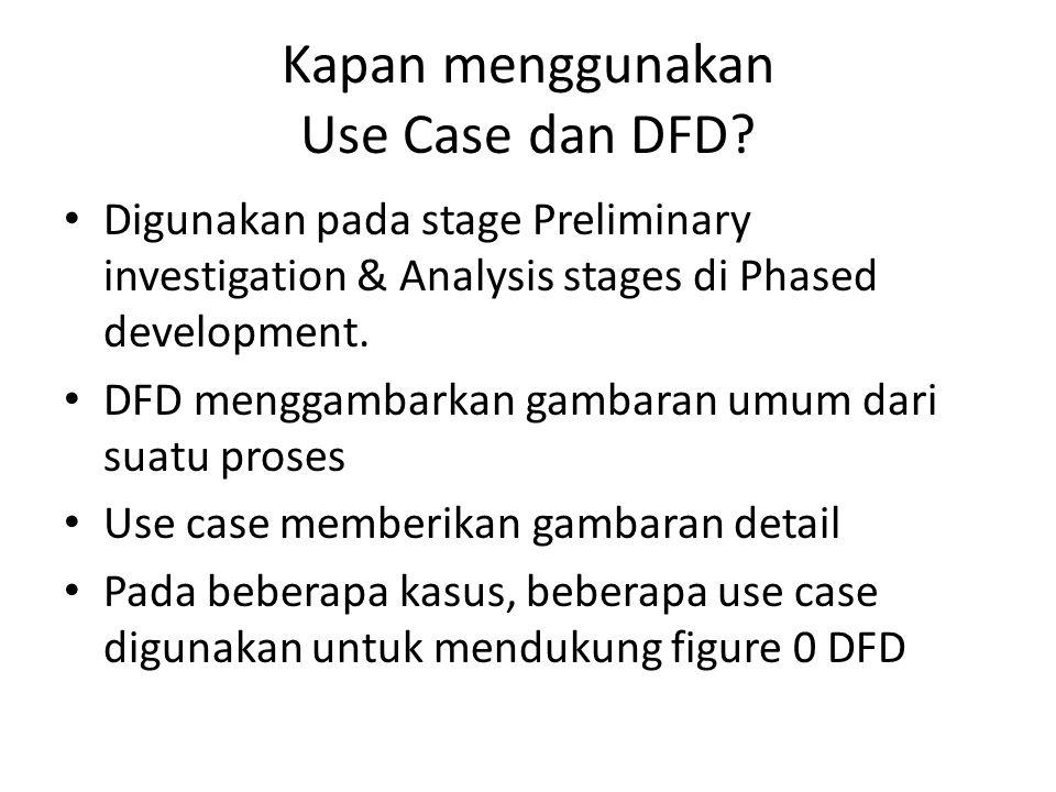 Kapan menggunakan Use Case dan DFD? Digunakan pada stage Preliminary investigation & Analysis stages di Phased development. DFD menggambarkan gambaran