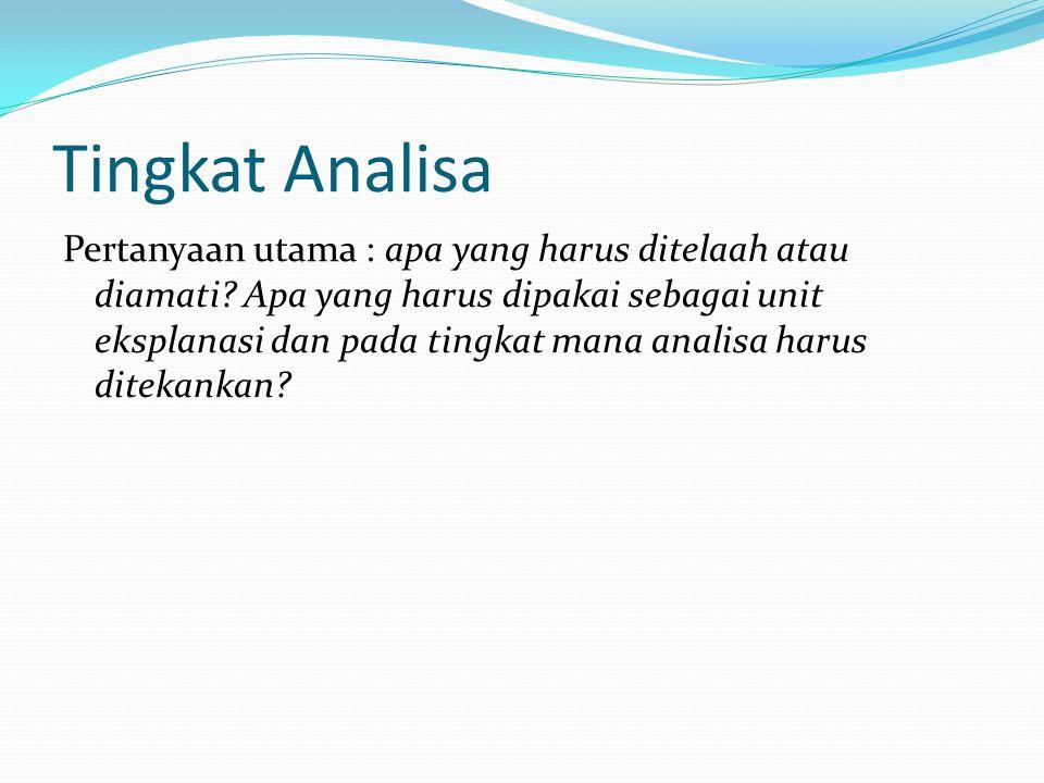 Tingkat Analisa Pertanyaan utama : apa yang harus ditelaah atau diamati? Apa yang harus dipakai sebagai unit eksplanasi dan pada tingkat mana analisa
