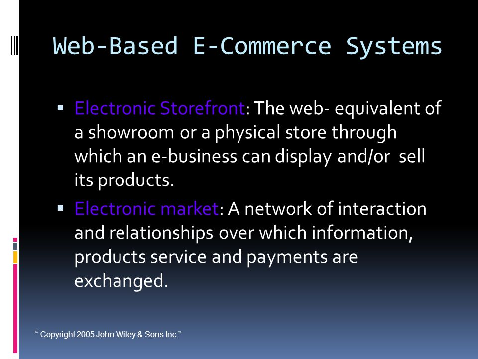""" Copyright 2005 John Wiley & Sons Inc."" Web-Based E-Commerce Systems  Electronic Storefront: The web- equivalent of a showroom or a physical store t"