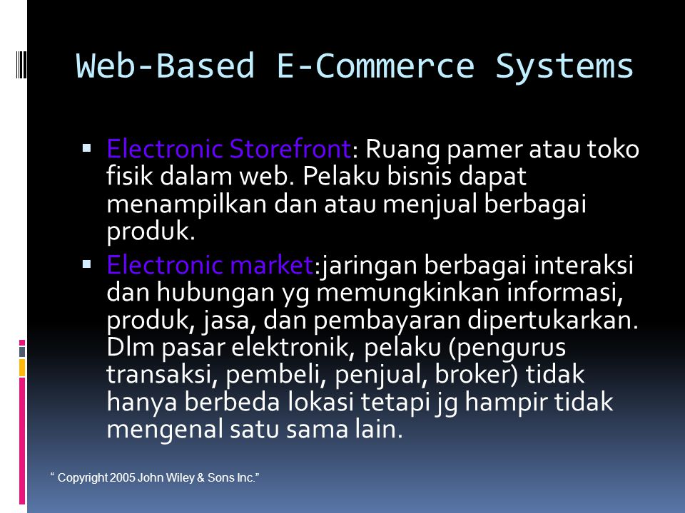 Copyright 2005 John Wiley & Sons Inc. Web-Based E-Commerce Systems  Electronic Storefront: Ruang pamer atau toko fisik dalam web.